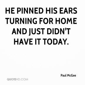 Paul McGee  - He pinned his ears turning for home and just didn't have it today.
