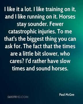 Paul McGee  - I like it a lot. I like training on it, and I like running on it. Horses stay sounder. Fewer catastrophic injuries. To me that's the biggest thing you can ask for. The fact that the times are a little bit slower, who cares? I'd rather have slow times and sound horses.