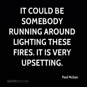 Paul McGee  - It could be somebody running around lighting these fires. It is very upsetting.