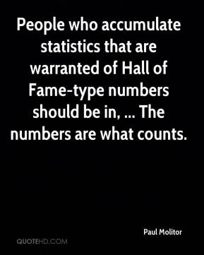 Paul Molitor  - People who accumulate statistics that are warranted of Hall of Fame-type numbers should be in, ... The numbers are what counts.