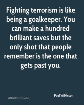 Fighting terrorism is like being a goalkeeper. You can make a hundred brilliant saves but the only shot that people remember is the one that gets past you.
