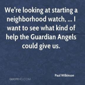 We're looking at starting a neighborhood watch, ... I want to see what kind of help the Guardian Angels could give us.
