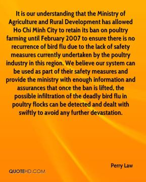 Perry Law  - It is our understanding that the Ministry of Agriculture and Rural Development has allowed Ho Chi Minh City to retain its ban on poultry farming until February 2007 to ensure there is no recurrence of bird flu due to the lack of safety measures currently undertaken by the poultry industry in this region. We believe our system can be used as part of their safety measures and provide the ministry with enough information and assurances that once the ban is lifted, the possible infiltration of the deadly bird flu in poultry flocks can be detected and dealt with swiftly to avoid any further devastation.