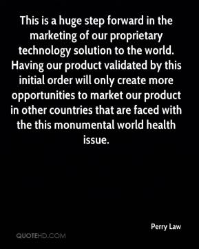 Perry Law  - This is a huge step forward in the marketing of our proprietary technology solution to the world. Having our product validated by this initial order will only create more opportunities to market our product in other countries that are faced with the this monumental world health issue.