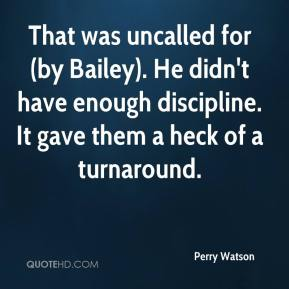 Perry Watson  - That was uncalled for (by Bailey). He didn't have enough discipline. It gave them a heck of a turnaround.