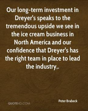 Our long-term investment in Dreyer's speaks to the tremendous upside we see in the ice cream business in North America and our confidence that Dreyer's has the right team in place to lead the industry.