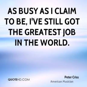 As busy as I claim to be, I've still got the greatest job in the world.