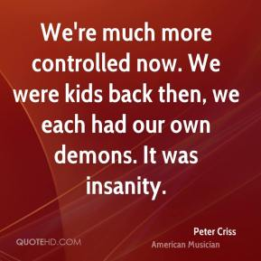 We're much more controlled now. We were kids back then, we each had our own demons. It was insanity.