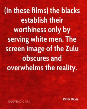 (In these films) the blacks establish their worthiness only by serving white men. The screen image of the Zulu obscures and overwhelms the reality.