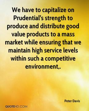 We have to capitalize on Prudential's strength to produce and distribute good value products to a mass market while ensuring that we maintain high service levels within such a competitive environment.