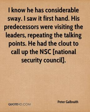 Peter Galbraith  - I know he has considerable sway. I saw it first hand. His predecessors were visiting the leaders, repeating the talking points. He had the clout to call up the NSC [national security council].