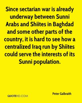 Since sectarian war is already underway between Sunni Arabs and Shiites in Baghdad and some other parts of the country, it is hard to see how a centralized Iraq run by Shiites could serve the interests of its Sunni population.