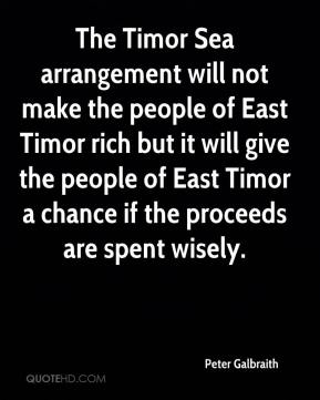 The Timor Sea arrangement will not make the people of East Timor rich but it will give the people of East Timor a chance if the proceeds are spent wisely.