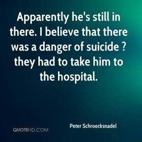 Peter Schroecksnadel  - Apparently he's still in there. I believe that there was a danger of suicide ? they had to take him to the hospital.