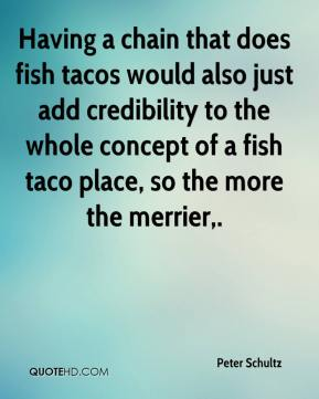 Peter Schultz  - Having a chain that does fish tacos would also just add credibility to the whole concept of a fish taco place, so the more the merrier.