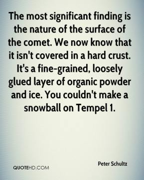 Peter Schultz  - The most significant finding is the nature of the surface of the comet. We now know that it isn't covered in a hard crust. It's a fine-grained, loosely glued layer of organic powder and ice. You couldn't make a snowball on Tempel 1.