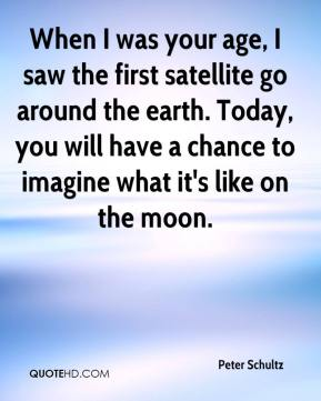 Peter Schultz  - When I was your age, I saw the first satellite go around the earth. Today, you will have a chance to imagine what it's like on the moon.