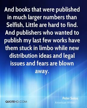 Peter Sotos - And books that were published in much larger numbers than Selfish, Little are hard to find. And publishers who wanted to publish my last few works have them stuck in limbo while new distribution ideas and legal issues and fears are blown away.