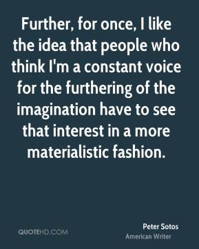 Peter Sotos - Further, for once, I like the idea that people who think I'm a constant voice for the furthering of the imagination have to see that interest in a more materialistic fashion.
