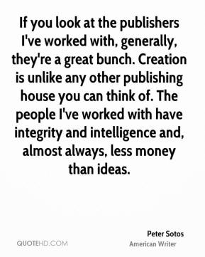 Peter Sotos - If you look at the publishers I've worked with, generally, they're a great bunch. Creation is unlike any other publishing house you can think of. The people I've worked with have integrity and intelligence and, almost always, less money than ideas.