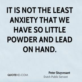 It is not the least anxiety that we have so little powder and lead on hand.