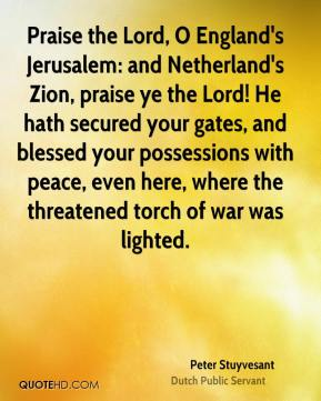 Praise the Lord, O England's Jerusalem: and Netherland's Zion, praise ye the Lord! He hath secured your gates, and blessed your possessions with peace, even here, where the threatened torch of war was lighted.