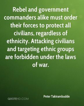 Peter Takirambudde  - Rebel and government commanders alike must order their forces to protect all civilians, regardless of ethnicity. Attacking civilians and targeting ethnic groups are forbidden under the laws of war.