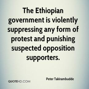 Peter Takirambudde  - The Ethiopian government is violently suppressing any form of protest and punishing suspected opposition supporters.