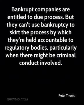 Peter Thonis  - Bankrupt companies are entitled to due process. But they can't use bankruptcy to skirt the process by which they're held accountable to regulatory bodies, particularly when there might be criminal conduct involved.