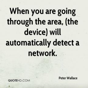 Peter Wallace  - When you are going through the area, (the device) will automatically detect a network.
