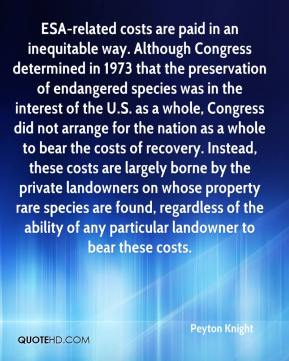 Peyton Knight  - ESA-related costs are paid in an inequitable way. Although Congress determined in 1973 that the preservation of endangered species was in the interest of the U.S. as a whole, Congress did not arrange for the nation as a whole to bear the costs of recovery. Instead, these costs are largely borne by the private landowners on whose property rare species are found, regardless of the ability of any particular landowner to bear these costs.