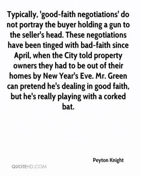 Peyton Knight  - Typically, 'good-faith negotiations' do not portray the buyer holding a gun to the seller's head. These negotiations have been tinged with bad-faith since April, when the City told property owners they had to be out of their homes by New Year's Eve. Mr. Green can pretend he's dealing in good faith, but he's really playing with a corked bat.