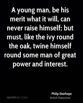 A young man, be his merit what it will, can never raise himself; but must, like the ivy round the oak, twine himself round some man of great power and interest.