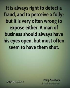 Philip Stanhope - It is always right to detect a fraud, and to perceive a folly; but it is very often wrong to expose either. A man of business should always have his eyes open, but must often seem to have them shut.