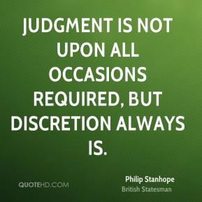 Philip Stanhope - Judgment is not upon all occasions required, but discretion always is.