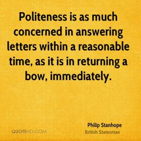 Philip Stanhope - Politeness is as much concerned in answering letters within a reasonable time, as it is in returning a bow, immediately.