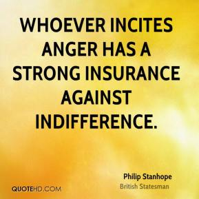 Whoever incites anger has a strong insurance against indifference.