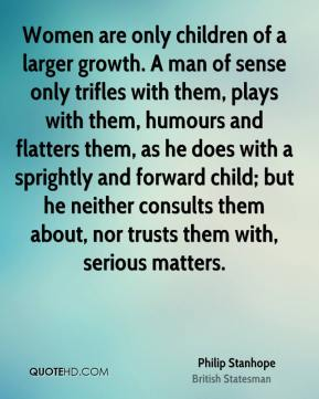 Women are only children of a larger growth. A man of sense only trifles with them, plays with them, humours and flatters them, as he does with a sprightly and forward child; but he neither consults them about, nor trusts them with, serious matters.