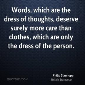 Philip Stanhope - Words, which are the dress of thoughts, deserve surely more care than clothes, which are only the dress of the person.