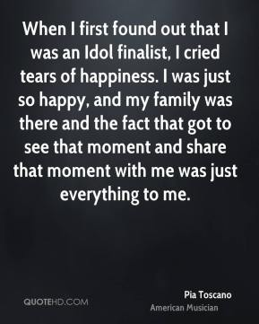 When I first found out that I was an Idol finalist, I cried tears of happiness. I was just so happy, and my family was there and the fact that got to see that moment and share that moment with me was just everything to me.