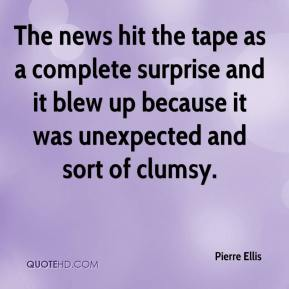 Pierre Ellis  - The news hit the tape as a complete surprise and it blew up because it was unexpected and sort of clumsy.
