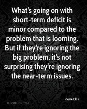 Pierre Ellis  - What's going on with short-term deficit is minor compared to the problem that is looming. But if they're ignoring the big problem, it's not surprising they're ignoring the near-term issues.