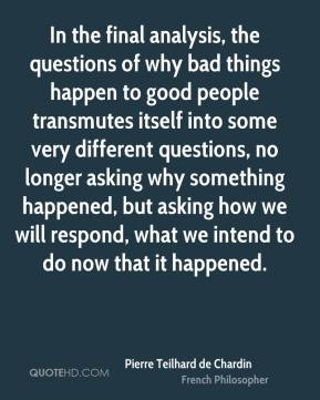 In the final analysis, the questions of why bad things happen to good people transmutes itself into some very different questions, no longer asking why something happened, but asking how we will respond, what we intend to do now that it happened.