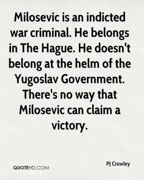 PJ Crowley  - Milosevic is an indicted war criminal. He belongs in The Hague. He doesn't belong at the helm of the Yugoslav Government. There's no way that Milosevic can claim a victory.