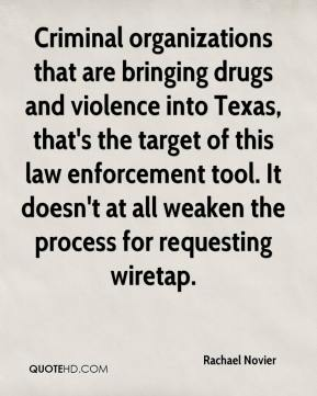 Criminal organizations that are bringing drugs and violence into Texas, that's the target of this law enforcement tool. It doesn't at all weaken the process for requesting wiretap.