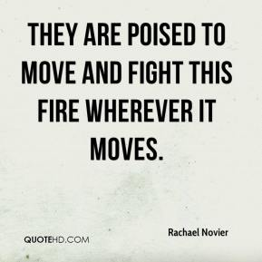 They are poised to move and fight this fire wherever it moves.