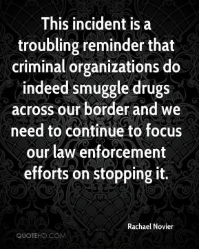 Rachael Novier  - This incident is a troubling reminder that criminal organizations do indeed smuggle drugs across our border and we need to continue to focus our law enforcement efforts on stopping it.