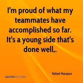 I'm proud of what my teammates have accomplished so far. It's a young side that's done well.