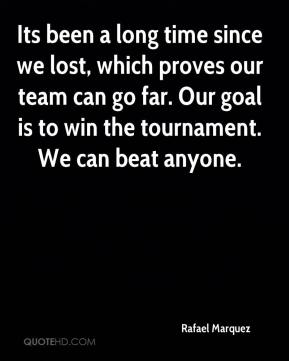 Its been a long time since we lost, which proves our team can go far. Our goal is to win the tournament. We can beat anyone.