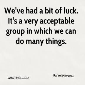 We've had a bit of luck. It's a very acceptable group in which we can do many things.